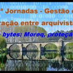 Gestão de informação. Interação entre arquivistas e informáticos: Bits e bytes: MoReq, proteção de dados e afins…